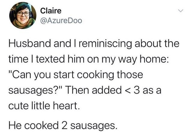 "Font - Claire @AzureDoo Husband and I reminiscing about the time I texted him on my way home: ""Can you start cooking those sausages?"" Then added < 3 as a cute little heart. He cooked 2 sausages."