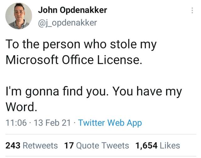 Font - John Opdenakker @j_opdenakker To the person who stole my Microsoft Office License. I'm gonna find you. You have my Word. 11:06 · 13 Feb 21 · Twitter Web App 243 Retweets 17 Quote Tweets 1,654 Likes
