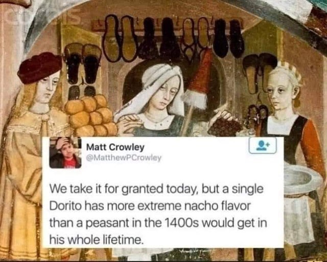 Organism - Matt Crowley @MatthewPCrowley We take it for granted today, but a single Dorito has more extreme nacho flavor than a peasant in the 1400s would get in his whole lifetime.
