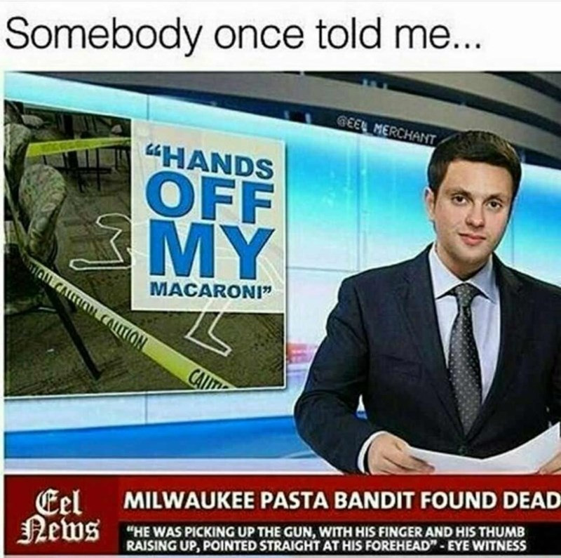 """Product - Somebody once told me... GEEL MERCHANT """"HANDS OFF MỸ MACARONI"""" CALLTION CAT """"HE WAS PICKING UP THE GUN, WITH HIS FINGER AND HIS THUMB RAISING UP, POINTED STRAIGHT AT HIS FOREHEAD""""- EYE WITNESS MILWAUKEE PASTA BANDIT FOUND DEAD Eel News"""