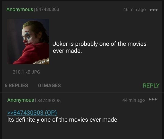 Font - Anonymous | 847430303 46 min ago Joker is probably one of the movies ever made. 210.1 kB JPG 6 REPLIES O IMAGES REPLY Anonymous | 847430395 44 min ago >>847430303 (OP) Its definitely one of the movies ever made