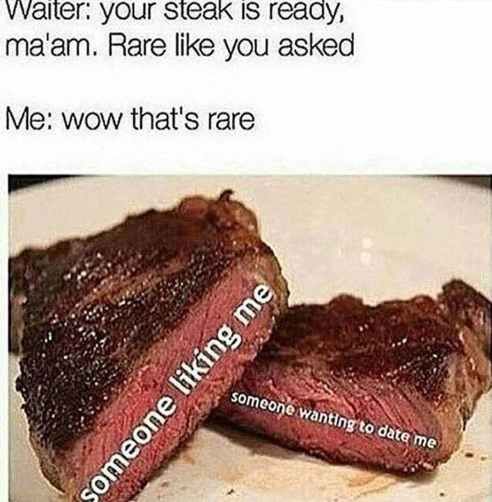 Food - Waiter: your steak is ready, ma'am. Rare like you asked Me: wow that's rare someone wanting to date me someone liking me