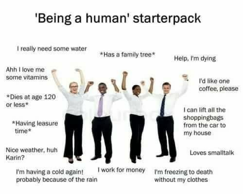 Happy - 'Being a human' starterpack I really need some water *Has a family tree* Help, I'm dying Ahh I love me some vitamins I'd like one coffee, please *Dies at age 120 or less* I can lift all the shoppingbags from the car to my house *Having leasure time* Nice weather, huh Karin? Loves smalltalk I work for money I'm freezing to death I'm having a cold againt probably because of the rain without my clothes