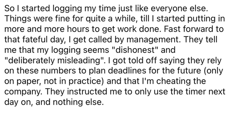 """Font - So I started logging my time just like everyone else. Things were fine for quite a while, till I started putting in more and more hours to get work done. Fast forward to that fateful day, I get called by management. They tell me that my logging seems """"dishonest"""" and """"deliberately misleading"""". I got told off saying they rely on these numbers to plan deadlines for the future (only on paper, not in practice) and that I'm cheating the company. They instructed me to only use the timer next day"""