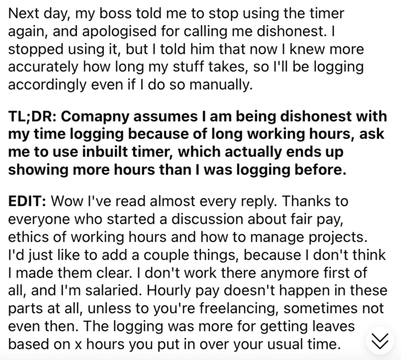 Font - Next day, my boss told me to stop using the timer again, and apologised for calling me dishonest. I stopped using it, but I told him that now I knew more accurately how long my stuff takes, so l'll be logging accordingly even if I do so manually. TL;DR: Comapny assumes I am being dishonest with my time logging because of long working hours, ask me to use inbuilt timer, which actually ends up showing more hours than I was logging before. EDIT: Wow I've read almost every reply. Thanks to ev