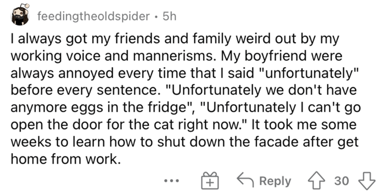 """Font - feedingtheoldspider · 5h I always got my friends and family weird out by my working voice and mannerisms. My boyfriend were always annoyed every time that I said """"unfortunately"""" before every sentence. """"Unfortunately we don't have anymore eggs in the fridge"""", """"Unfortunately I can't go open the door for the cat right now."""" It took me some weeks to learn how to shut down the facade after get home from work. G Reply 1 30 ..."""