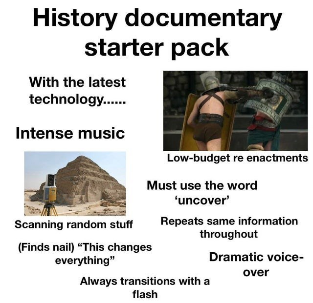 """Organism - History documentary starter pack With the latest technology... Intense music Low-budget re enactments Must use the word 'uncover' Repeats same information throughout Scanning random stuff (Finds nail) """"This changes everything"""" Dramatic voice- over Always transitions with a flash"""