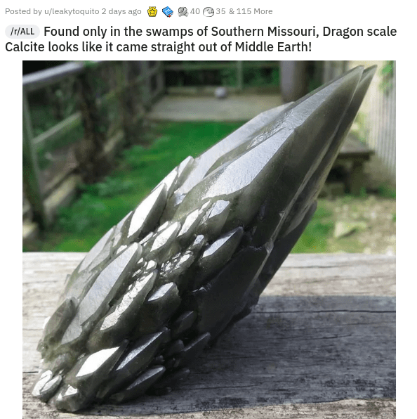 Nature - Posted by u/leakytoquito 2 days ago 2 40 e35 & 115 More IT/ALL Found only in the swamps of Southern Missouri, Dragon scale Calcite looks like it came straight out of Middle Earth!