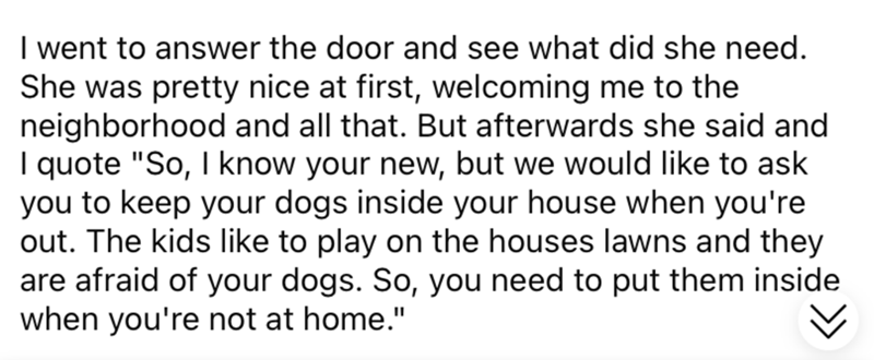 """Font - I went to answer the door and see what did she need. She was pretty nice at first, welcoming me to the neighborhood and all that. But afterwards she said and I quote """"So, I know your new, but we would like to ask you to keep your dogs inside your house when you're out. The kids like to play on the houses lawns and they are afraid of your dogs. So, you need to put them inside when you're not at home."""""""