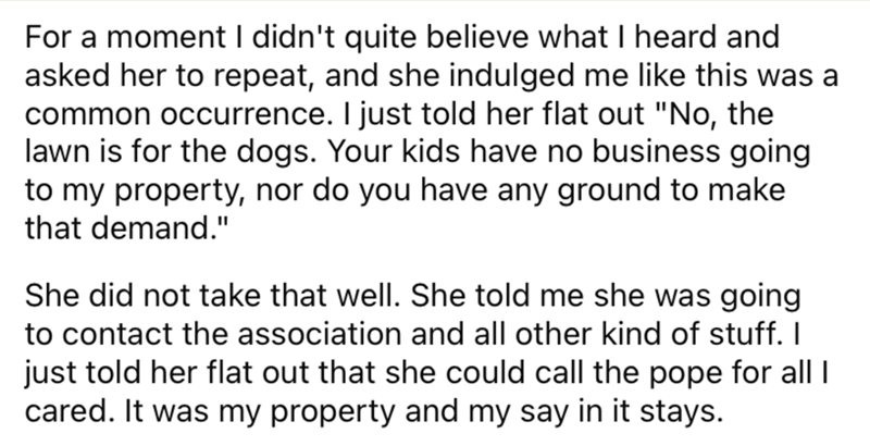 """Font - For a moment I didn't quite believe what I heard and asked her to repeat, and she indulged me like this was a common occurrence. I just told her flat out """"No, the lawn is for the dogs. Your kids have no business going to my property, nor do you have any ground to make that demand."""" She did not take that well. She told me she was going to contact the association and all other kind of stuff. I just told her flat out that she could call the pope for all I cared. It was my property and my say"""