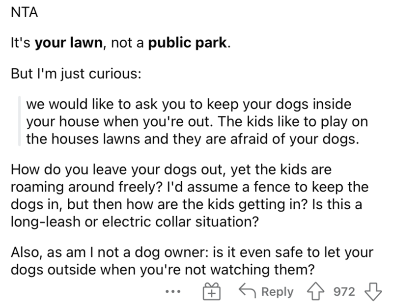 Font - NTA It's your lawn, not a public park. But I'm just curious: we would like to ask you to keep your dogs inside your house when you're out. The kids like to play on the houses lawns and they are afraid of your dogs. How do you leave your dogs out, yet the kids are roaming around freely? l'd assume a fence to keep the dogs in, but then how are the kids getting in? Is this a long-leash or electric collar situation? Also, as am I not a dog owner: is it even safe to let your dogs outside when