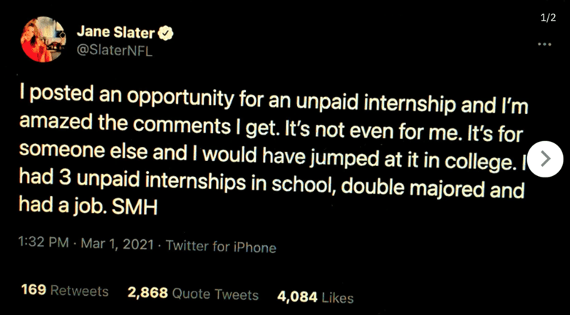 Organism - 1/2 Jane Slater @SlaterNFL I posted an opportunity for an unpaid internship and I'm amazed the comments I get. It's not even for me. It's for someone else and I would have jumped at it in college. I had 3 unpaid internships in school, double majored and had a job. SMH 1:32 PM · Mar 1, 2021 · Twitter for iPhone 169 Retweets 2,868 Quote Tweets 4,084 Likes