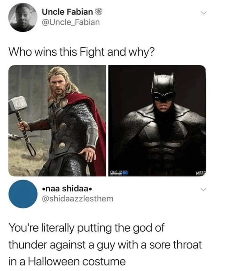 Outerwear - Uncle Fabian * @Uncle_Fabian Who wins this Fight and why? ONE:12 pC MEZO •naa shidaa. @shidaazzlesthem You're literally putting the god of thunder against a guy with a sore throat in a Halloween costume