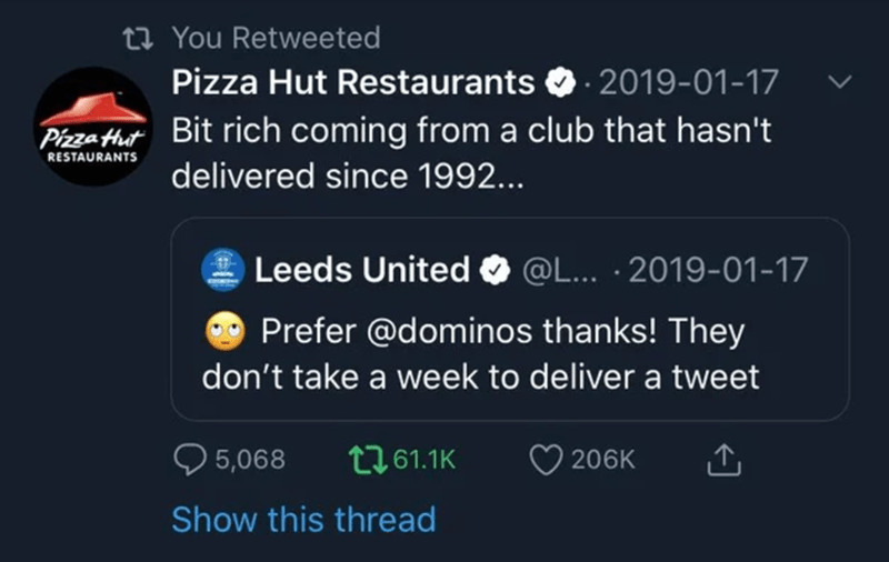 Font - 27 You Retweeted Pizza Hut Restaurants O. 2019-01-17 Piza Hut Bit rich coming from a club that hasn't RESTAURANTS delivered since 1992... Leeds United O @L... · 2019-01-17 Prefer @dominos thanks! They don't take a week to deliver a tweet 5,068 t761.1K 206K Show this thread