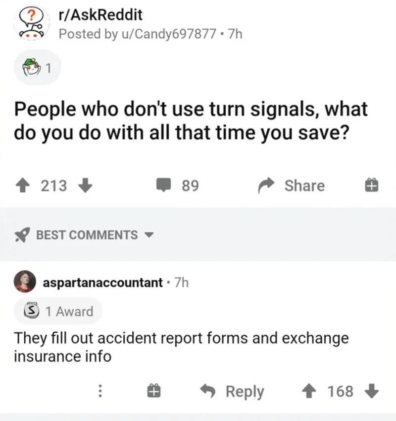 Font - r/AskReddit Posted by u/Candy697877 • 7h 1 People who don't use turn signals, what do you do with all that time you save? 213 89 Share BEST COMMENTS aspartanaccountant · 7h 3 1 Award They fill out accident report forms and exchange insurance info - Reply 168