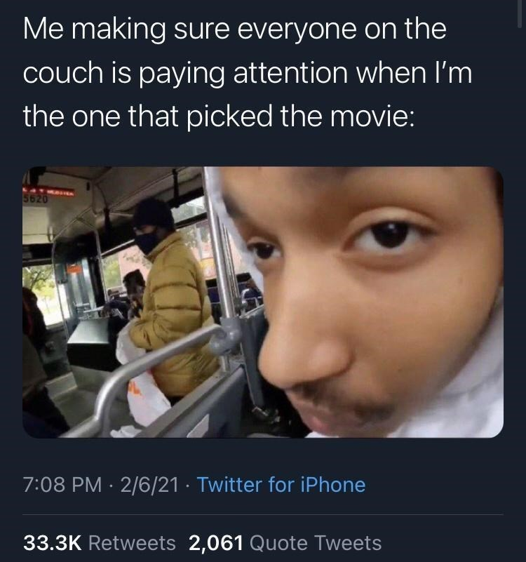 Nose - Me making sure everyone on the couch is paying attention when I'm the one that picked the movie: LATEAUS 5620 7:08 PM · 2/6/21 · Twitter for iPhone 33.3K Retweets 2,061 Quote Tweets