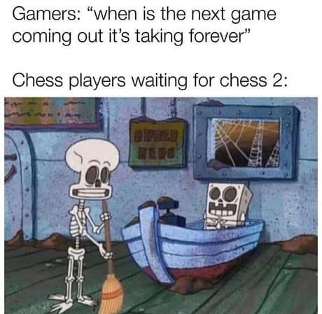 """Product - Gamers: """"when is the next game coming out it's taking forever"""" Chess players waiting for chess 2: HEDO"""