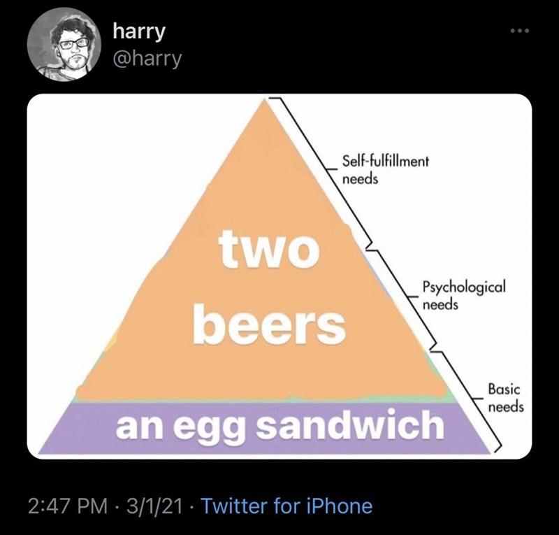 Rectangle - harry @harry ... Self-fulfillment needs two Psychological needs beers Basic needs an egg sandwich 2:47 PM · 3/1/21 · Twitter for iPhone
