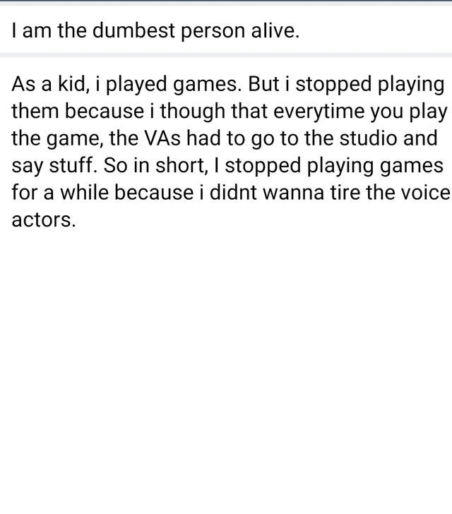 Font - I am the dumbest person alive. As a kid, i played games. But i stopped playing them because i though that everytime you play the game, the VAs had to go to the studio and say stuff. So in short, I stopped playing games for a while because i didnt wanna tire the voice actors.