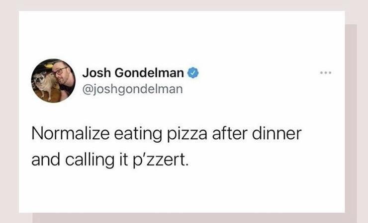 Jaw - Josh Gondelman @joshgondelman Normalize eating pizza after dinner and calling it p'zzert.