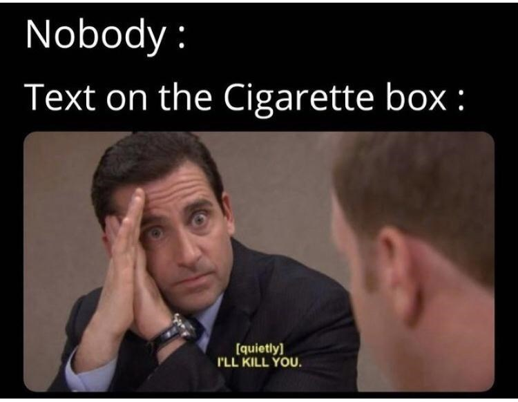 Forehead - Nobody : Text on the Cigarette box : [quietly] I'LL KILL YOU.