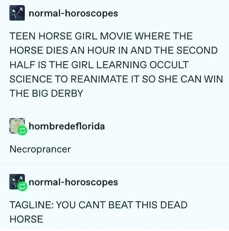 Font - normal-horoscopes TEEN HORSE GIRL MOVIE WHERE THE HORSE DIES AN HOUR IN AND THE SECOND HALF IS THE GIRL LEARNING OCCULT SCIENCE TO REANIMATE IT SO SHE CAN WIN THE BIG DERBY hombredeflorida Necroprancer normal-horoscopes TAGLINE: YOU CANT BEAT THIS DEAD HORSE