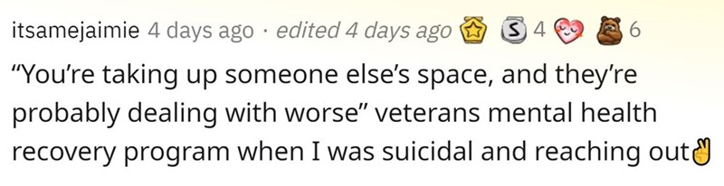 """Rectangle - itsamejaimie 4 days ago · edited 4 days ago """"You're taking up someone else's space, and they're probably dealing with worse"""" veterans mental health recovery program when I was suicidal and reaching outa"""