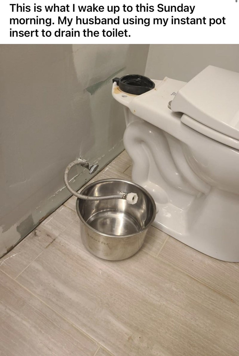 Tableware - This is what I wake up to this Sunday morning. My husband using my instant pot insert to drain the toilet.