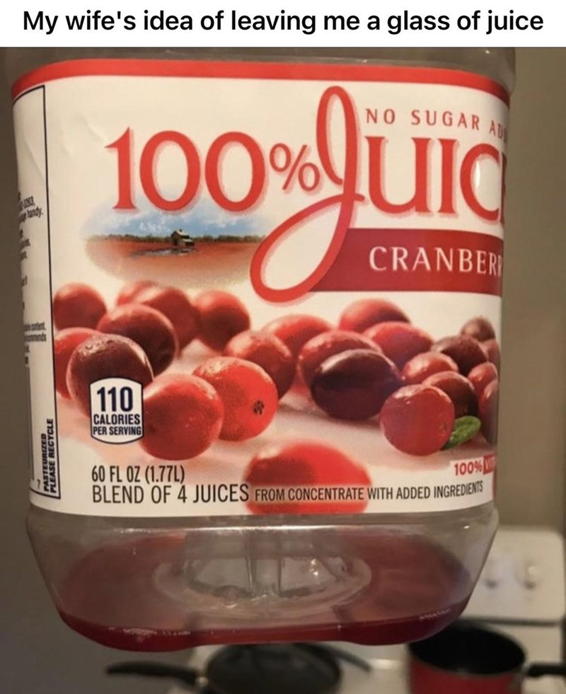 Food - My wife's idea of leaving me a glass of juice AD NO SUGAR 100%UId andy CRANBER 110 CALORIES PER SERVING 60 FL OZ (1.77L) BLEND OF 4 JUICES FROM CONCENTRATE WITH ADDED INGREDIENIS 100% PEASE RECYCLE