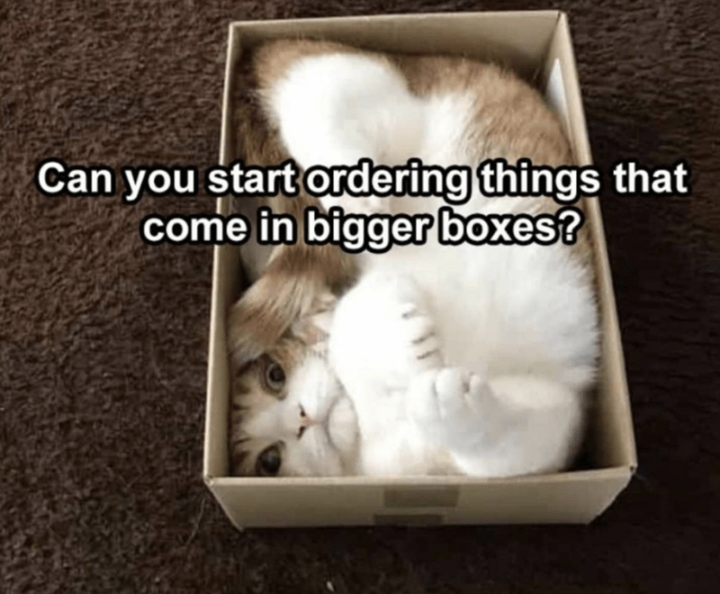 White - Can you start ordering things that come in bigger boxes?