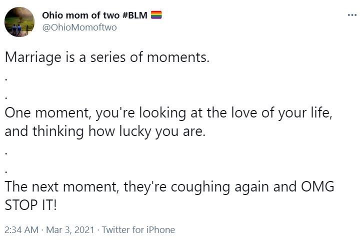Font - Ohio mom of two #BLM @OhioMomoftwo ... Marriage is a series of moments. One moment, you're looking at the love of your life, and thinking how lucky you are. The next moment, they're coughing again and OMG STOP IT! 2:34 AM · Mar 3, 2021 · Twitter for iPhone