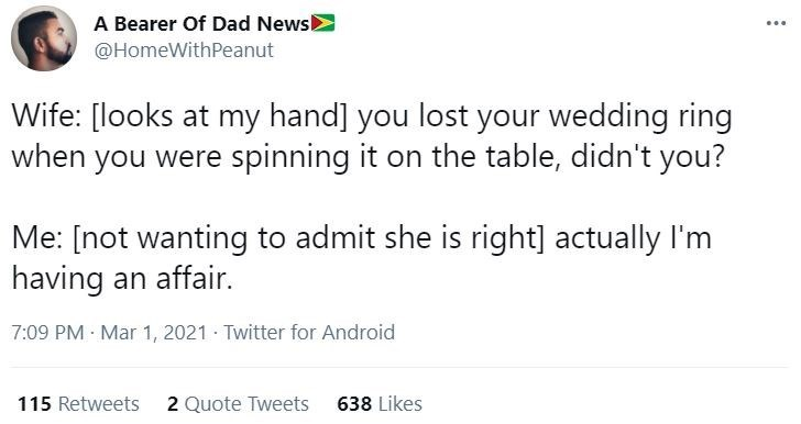 Font - A Bearer Of Dad News @HomeWithPeanut ... Wife: [looks at my hand] you lost your wedding ring when you were spinning it on the table, didn't you? Me: [not wanting to admit she is right] actually I'm having an affair. 7:09 PM Mar 1, 2021 · Twitter for Android 115 Retweets 2 Quote Tweets 638 Likes
