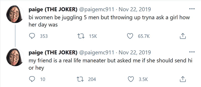 Font - paige (THE JOKER) @paigemc911 · Nov 22, 2019 bi women be juggling 5 men but throwing up tryna ask a girl how her day was ... 353 27 15K 65.7K paige (THE JOKER) @paigemc911 · Nov 22, 2019 my friend is a real life maneater but asked me if she should send hi or hey ... 10 27 204 3.5K
