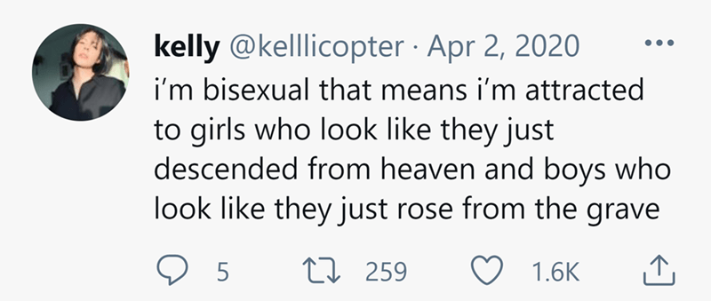 Font - kelly @kelllicopter · Apr 2, 2020 i'm bisexual that means i'm attracted to girls who look like they just descended from heaven and boys who look like they just rose from the grave L7 259 1.6K