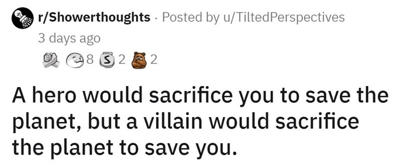 Organism - r/Showerthoughts Posted by u/TiltedPerspectives 3 days ago 8 32 2 A hero would sacrifice you to save the planet, but a villain would sacrifice the planet to save you.