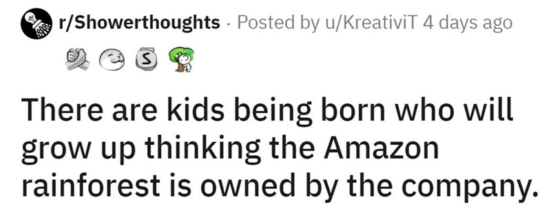 Mammal - A r/Showerthoughts · Posted by u/KreativiT 4 days ago There are kids being born who will grow up thinking the Amazon rainforest is owned by the company.