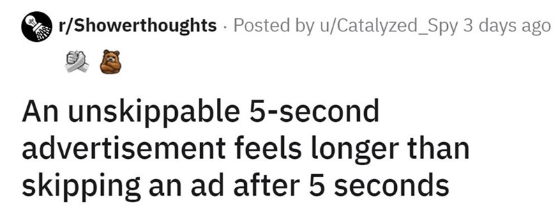 Font - E r/Showerthoughts - Posted by u/Catalyzed_Spy 3 days ago An unskippable 5-second advertisement feels longer than skipping an ad after 5 seconds