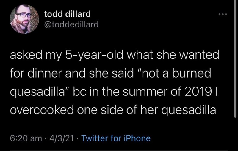 """Organism - todd dillard @toddedillard asked my 5-year-old what she wanted for dinner and she said """"not a burned quesadilla"""" bc in the summer of 2019 I overcooked one side of her quesadilla 6:20 am · 4/3/21 · Twitter for iPhone"""