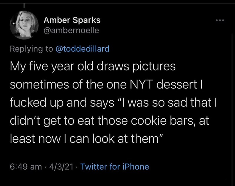 """Organism - Amber Sparks @ambernoelle Replying to @toddedillard My five year old draws pictures sometimes of the one NYT dessert I fucked up and says """"I was so sad that I didn't get to eat those cookie bars, at least now I can look at them"""" 6:49 am · 4/3/21 · Twitter for iPhone"""