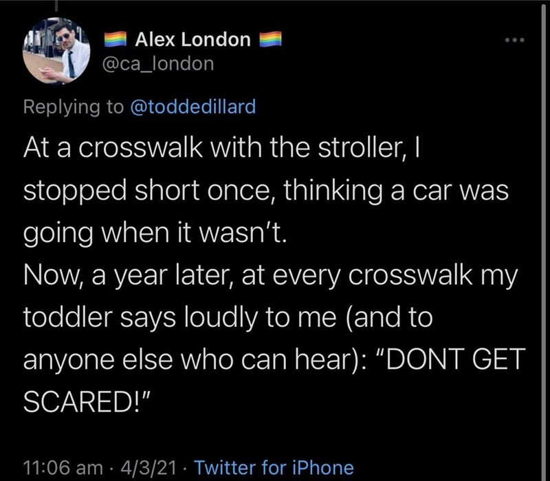 """Font - Alex London @ca_london Replying to @toddedillard At a crosswalk with the stroller, I stopped short once, thinking a car was going when it wasn't. Now, a year later, at every crosswalk my toddler says loudly to me (and to anyone else who can hear): """"DONT GET SCARED!"""" 11:06 am · 4/3/21 · Twitter for iPhone"""