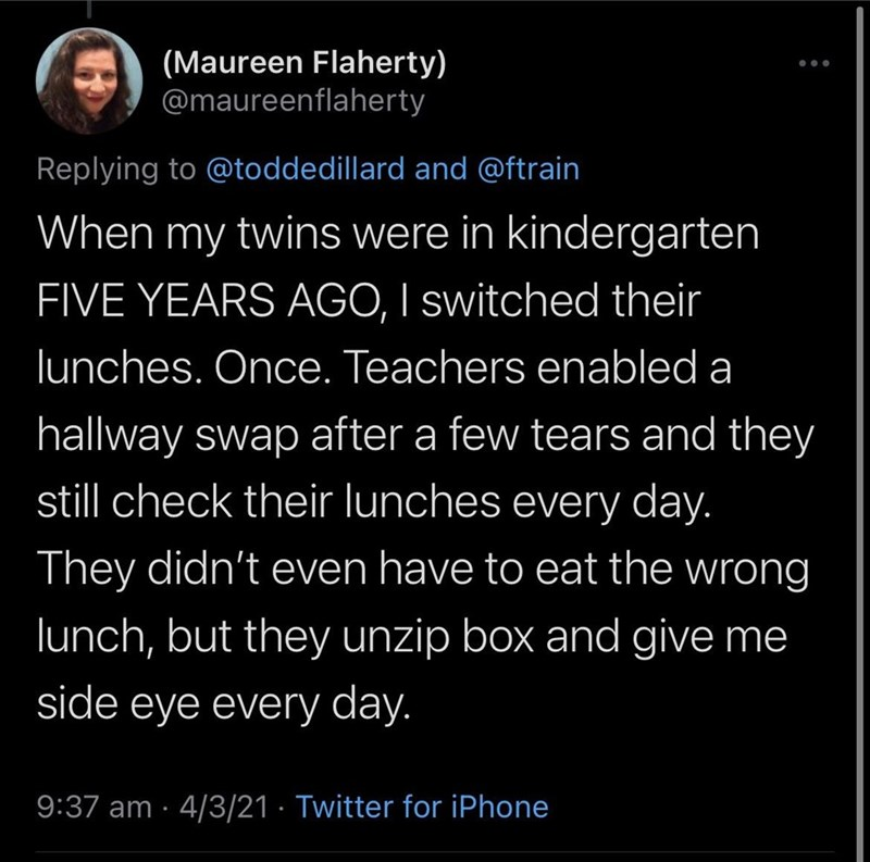Font - (Maureen Flaherty) @maureenflaherty Replying to @toddedillard and @ftrain When my twins were in kindergarten FIVE YEARS AGO, I switched their lunches. Once. Teachers enabled a hallway swap after a few tears and they still check their lunches every day. They didn't even have to eat the wrong lunch, but they unzip box and give me side eye every day. 9:37 am · 4/3/21 · Twitter for iPhone