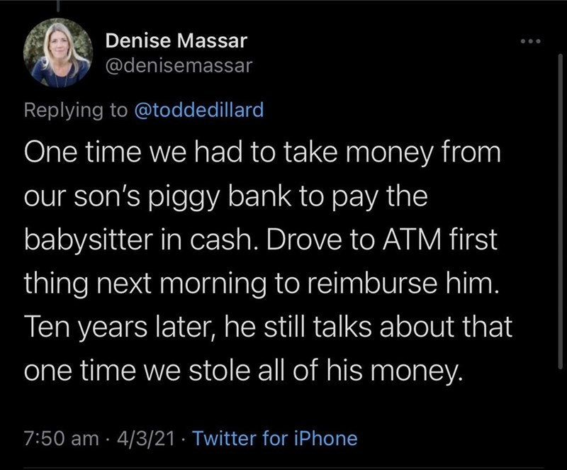 Font - Denise Massar @denisemassar Replying to @toddedillard One time we had to take money from our son's piggy bank to pay the babysitter in cash. Drove to ATM first thing next morning to reimburse him. Ten years later, he still talks about that one time we stole all of his money. 7:50 am · 4/3/21 · Twitter for iPhone