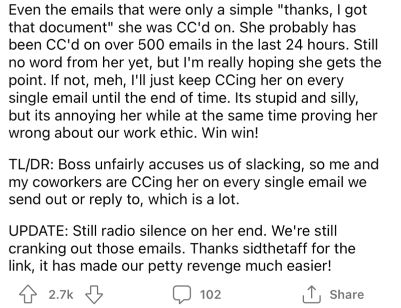 """Font - Even the emails that were only a simple """"thanks, I got that document"""" she was CC'd on. She probably has been CC'd on over 500 emails in the last 24 hours. Still no word from her yet, but l'm really hoping she gets the point. If not, meh, l'll just keep CCing her on every single email until the end of time. Its stupid and silly, but its annoying her while at the same time proving her wrong about our work ethic. Win win! TL/DR: Boss unfairly accuses us of slacking, so me and my coworkers ar"""