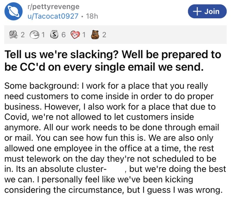 Font - Font - r/pettyrevenge u/Tacocat0927 · 18h + Join 1 3 6 2 Tell us we're slacking? Well be prepared to be CC'd on every single email we send. Some background: I work for a place that you really need customers to come inside in order to do proper business. However, I also work for a place that due to Covid, we're not allowed to let customers inside anymore. All our work needs to be done through email or mail. You can see how fun this is. We are also only allowed one employee in the office at