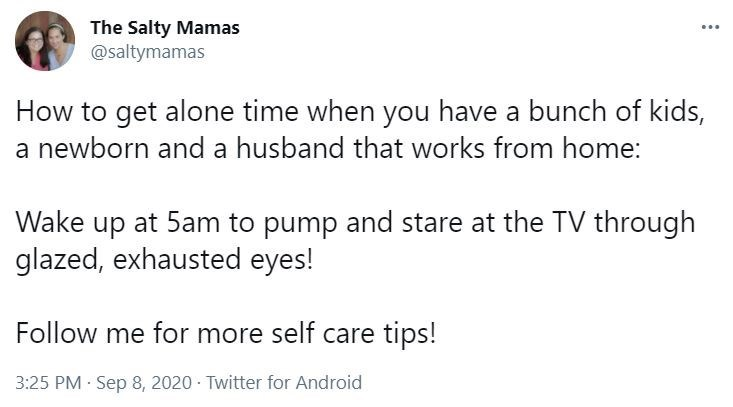 Font - The Salty Mamas @saltymamas ... How to get alone time when you have a bunch of kids, a newborn and a husband that works from home: Wake up at 5am to pump and stare at the TV through glazed, exhausted eyes! Follow me for more self care tips! 3:25 PM Sep 8, 2020 · Twitter for Android