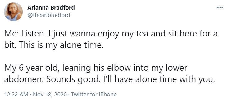 Font - Arianna Bradford ... @thearibradford Me: Listen. I just wanna enjoy my tea and sit here for a bit. This is my alone time. My 6 year old, leaning his elbow into my lower abdomen: Sounds good. I'll have alone time with you. 12:22 AM - Nov 18, 2020 · Twitter for iPhone