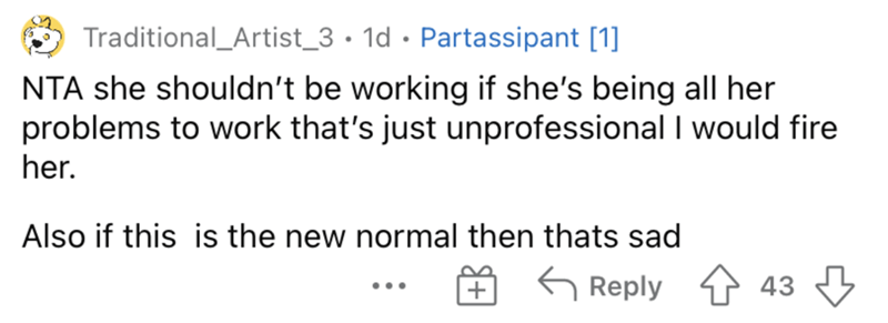 Product - Traditional_Artist_3 • 1d • Partassipant [1] NTA she shouldn't be working if she's being all her problems to work that's just unprofessional I would fire her. Also if this is the new normal then thats sad G Reply 43 ...