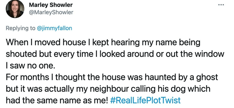 Rectangle - Marley Showler @MarleyShowler Replying to @jimmyfallon When I moved house I kept hearing my name being shouted but every time I looked around or out the window I saw no one. For months I thought the house was haunted by a ghost but it was actually my neighbour calling his dog which had the same name as me! #RealLifePlotTwist