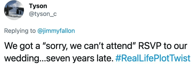 "Rectangle - Tyson @tyson_c Replying to @jimmyfallon We got a ""sorry, we can't attend"" RSVP to our wedding...seven years late. #RealLifePlotTwist"