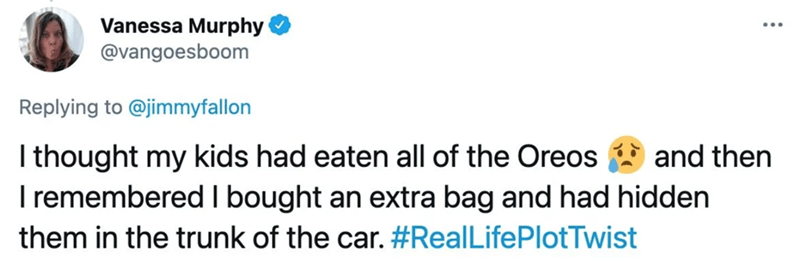Azure - Vanessa Murphy @vangoesboom Replying to @jimmyfallon I thought my kids had eaten all of the Oreos I remembered I bought an extra bag and had hidden and then them in the trunk of the car. #RealLifePlotTwist